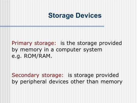 Storage Devices Primary storage: is the storage provided by memory in a computer system e.g. ROM/RAM. Secondary storage: is storage provided by peripheral.
