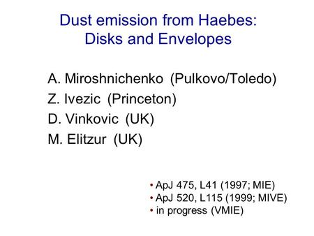 Dust emission from Haebes: Disks and Envelopes A. Miroshnichenko (Pulkovo/Toledo) Z. Ivezic (Princeton) D. Vinkovic (UK) M. Elitzur (UK) ApJ 475, L41 (1997;