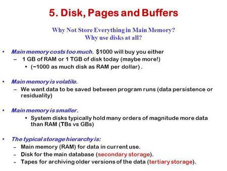 5. Disk, Pages and Buffers Why Not Store Everything in Main Memory? Why use disks at all? Main memory costs too much. $1000 will buy you either – 1 GB.