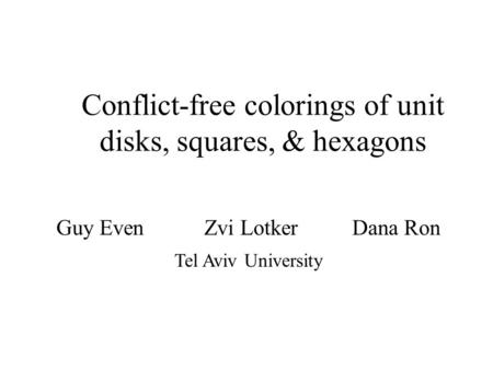 Guy EvenZvi LotkerDana Ron Tel Aviv University Conflict-free colorings of unit disks, squares, & hexagons.