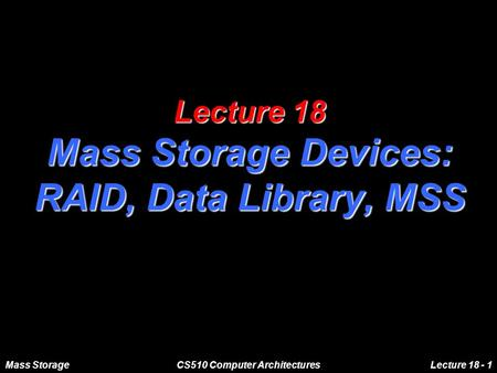 Mass StorageCS510 Computer ArchitecturesLecture 18 - 1 Lecture 18 Mass Storage Devices: RAID, Data Library, MSS.