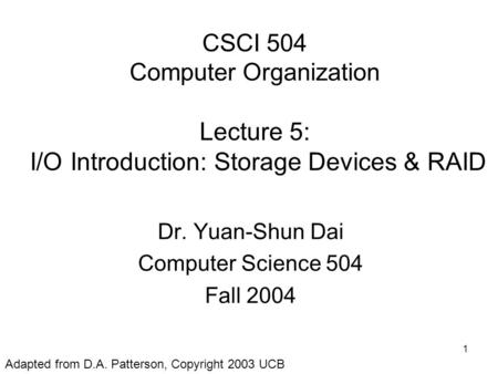 1 CSCI 504 Computer Organization Lecture 5: I/O Introduction: Storage Devices & RAID Dr. Yuan-Shun Dai Computer Science 504 Fall 2004 Adapted from D.A.
