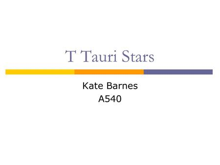 T Tauri Stars Kate Barnes A540. T Tauri Stars: Background Very young, solar-type stars ~10 7 yrs Low mass 0.5 M < M < 2 M Name: T Tauri, found in Taurus-Auriga.