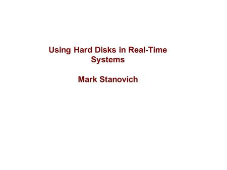 Using Hard Disks in Real-Time Systems Mark Stanovich.