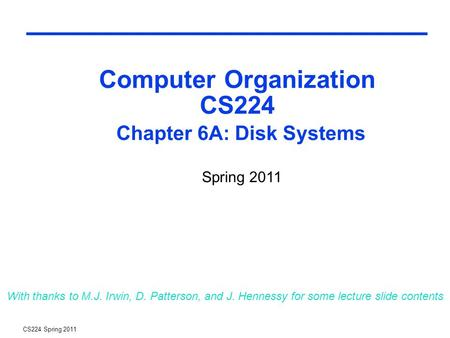 CS224 Spring 2011 Computer Organization CS224 Chapter 6A: Disk Systems With thanks to M.J. Irwin, D. Patterson, and J. Hennessy for some lecture slide.
