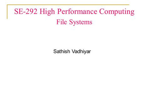SE-292 High Performance Computing File Systems Sathish Vadhiyar.