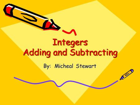 Integers Adding and Subtracting Integers Adding and Subtracting By: Micheal Stewart.