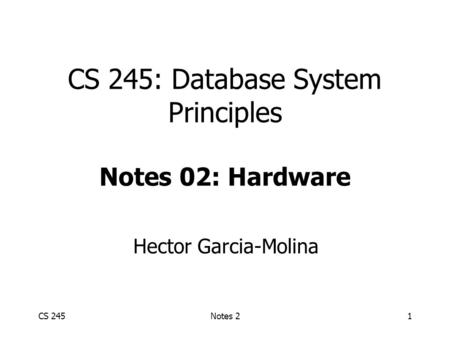 CS 245Notes 21 CS 245: Database System Principles Notes 02: Hardware Hector Garcia-Molina.