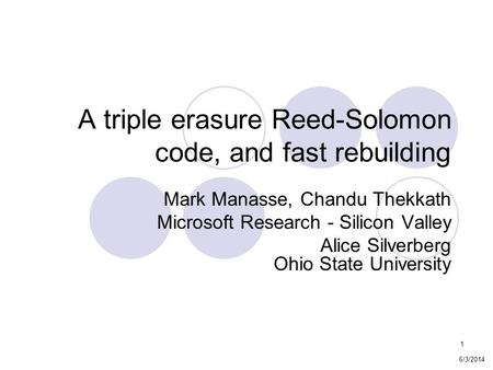 1 A triple erasure Reed-Solomon code, and fast rebuilding Mark Manasse, Chandu Thekkath Microsoft Research - Silicon Valley Alice Silverberg Ohio State.