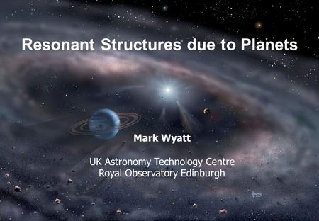 Resonant Structures due to Planets Mark Wyatt UK Astronomy Technology Centre Royal Observatory Edinburgh.