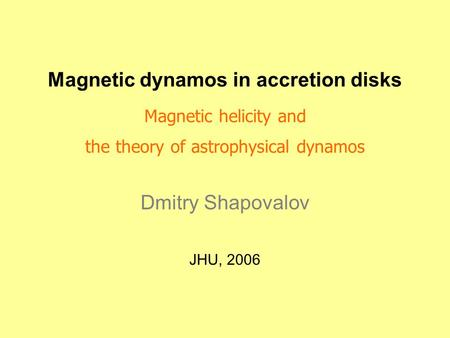 Magnetic dynamos in accretion disks Magnetic helicity and the theory of astrophysical dynamos Dmitry Shapovalov JHU, 2006.