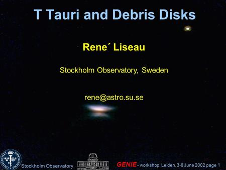Stockholm Observatory GENIE - workshop: Leiden, 3-6 June 2002 page 1 T Tauri and Debris Disks Rene´ Liseau Stockholm Observatory, Sweden