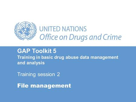 File management GAP Toolkit 5 Training in basic drug abuse data management and analysis Training session 2.