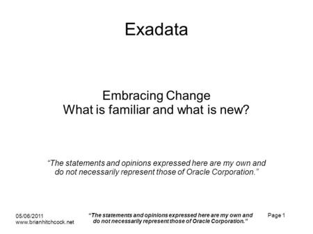 Exadata Embracing Change What is familiar and what is new? The statements and opinions expressed here are my own and do not necessarily represent those.