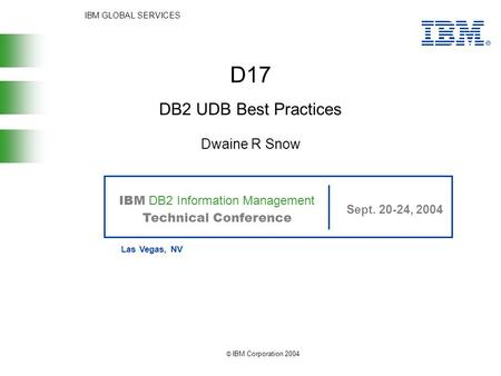 IBM GLOBAL SERVICES IBM DB2 Information Management Technical Conference Sept. 20-24, 2004 Las Vegas, NV © IBM Corporation 2004 D17 Dwaine R Snow DB2 UDB.