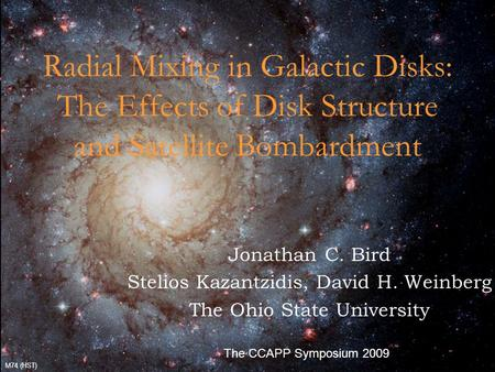10/13/20092009 CCAPP Symposium1 Radial Mixing in Galactic Disks: The Effects of Disk Structure and Satellite Bombardment Jonathan C. Bird Stelios Kazantzidis,