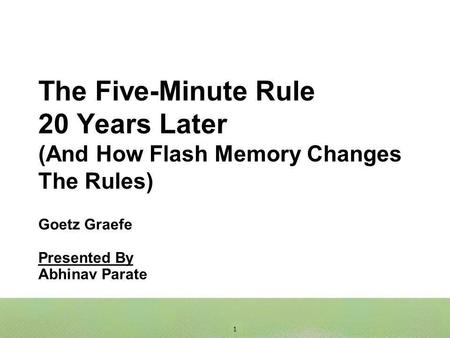 1 The Five-Minute Rule 20 Years Later (And How Flash Memory Changes The Rules) Goetz Graefe Presented By Abhinav Parate.