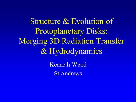Structure & Evolution of Protoplanetary Disks: Merging 3D Radiation Transfer & Hydrodynamics Kenneth Wood St Andrews.