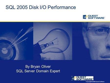 Copyright © 2006 Quest Software SQL 2005 Disk I/O Performance By Bryan Oliver SQL Server Domain Expert.