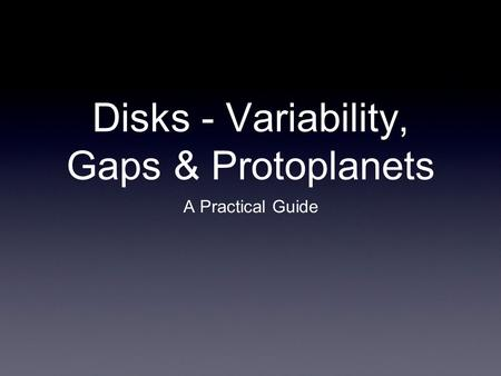 Disks - Variability, Gaps & Protoplanets A Practical Guide.