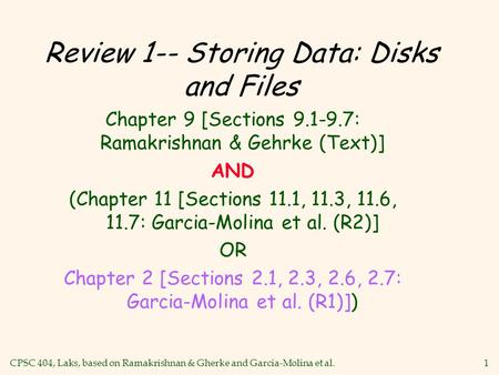 CPSC 404, Laks, based on Ramakrishnan & Gherke and Garcia-Molina et al.1 Review 1-- Storing Data: Disks and Files Chapter 9 [Sections 9.1-9.7: Ramakrishnan.