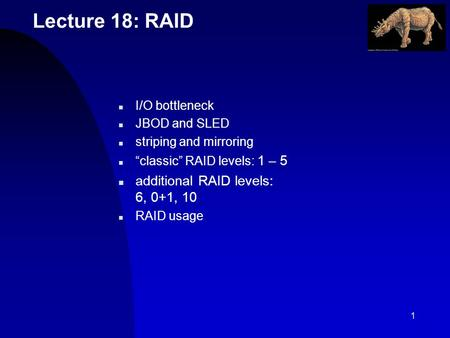 1 Lecture 18: RAID n I/O bottleneck n JBOD and SLED n striping and mirroring n classic RAID levels: 1 – 5 n additional RAID levels: 6, 0+1, 10 n RAID usage.