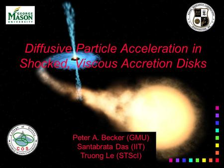 Diffusive Particle Acceleration in Shocked, Viscous Accretion Disks Peter A. Becker (GMU) Santabrata Das (IIT) Truong Le (STScI)