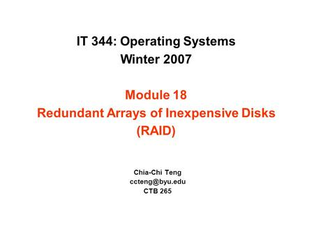 IT 344: Operating Systems Winter 2007 Module 18 Redundant Arrays of Inexpensive Disks (RAID) Chia-Chi Teng CTB 265.