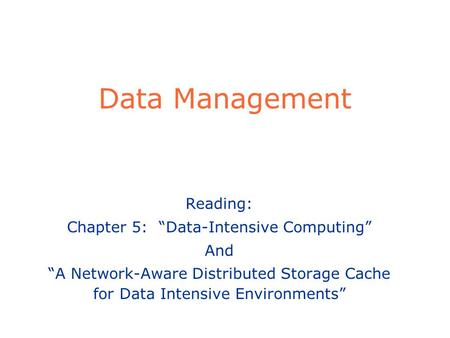 Data Management Reading: Chapter 5: Data-Intensive Computing And A Network-Aware Distributed Storage Cache for Data Intensive Environments.