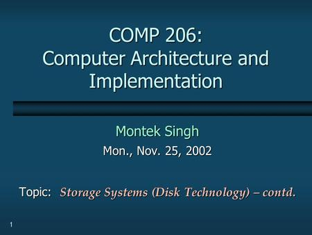 1 COMP 206: Computer Architecture and Implementation Montek Singh Mon., Nov. 25, 2002 Topic: Storage Systems (Disk Technology) – contd.