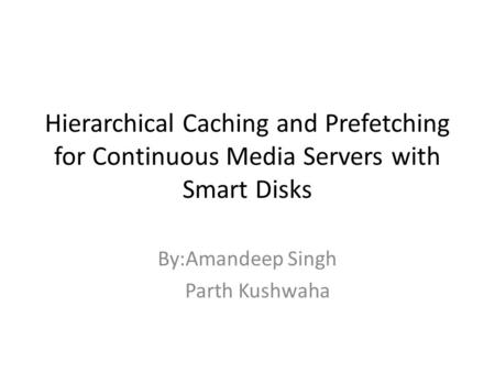 Hierarchical Caching and Prefetching for Continuous Media Servers with Smart Disks By:Amandeep Singh Parth Kushwaha.