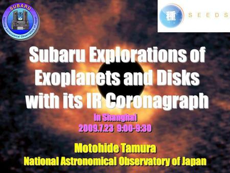Subaru Explorations of Exoplanets and Disks with its IR Coronagraph in Shanghai 2009.7.23 9:00-9:30 Motohide Tamura National Astronomical Observatory of.