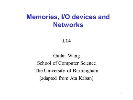 1 L14 Guilin Wang School of Computer Science The University of Birmingham [adapted from Ata Kaban] Memories, I/O devices and Networks.