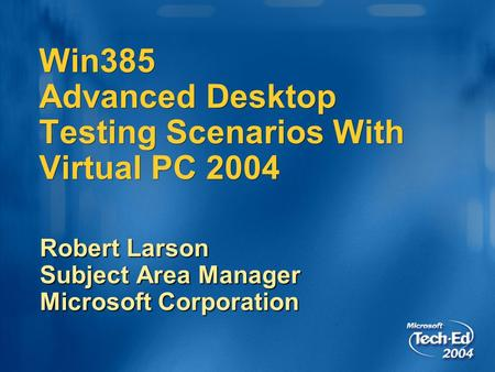 Win385 Advanced Desktop Testing Scenarios With Virtual PC 2004 Robert Larson Subject Area Manager Microsoft Corporation.