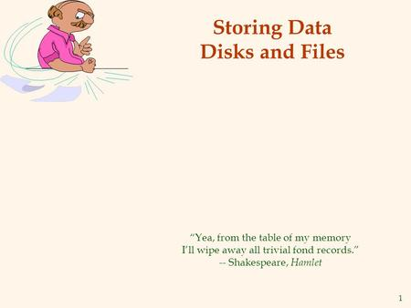 1 Storing Data Disks and Files Yea, from the table of my memory Ill wipe away all trivial fond records. -- Shakespeare, Hamlet.