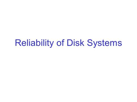 Reliability of Disk Systems. Reliability So far, we looked at ways to improve the performance of disk systems. Next, we will look at ways to improve the.