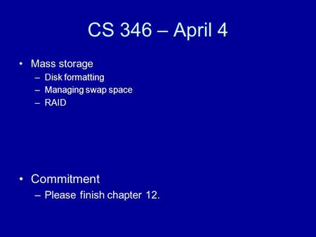 CS 346 – April 4 Mass storage –Disk formatting –Managing swap space –RAID Commitment –Please finish chapter 12.