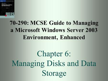 70-290: MCSE Guide to Managing a Microsoft Windows Server 2003 Environment, Enhanced Chapter 6: Managing Disks and Data Storage.