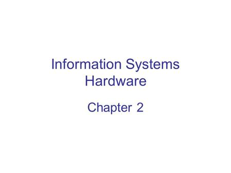 Information Systems Hardware Chapter 2. Chapter Objectives Understand the important role of IS hardware in the success of modern organizations Describe.
