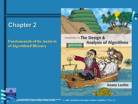 Copyright © 2007 Pearson Addison-Wesley. All rights reserved. A. Levitin Introduction to the Design & Analysis of Algorithms, 2 nd ed., Ch. 1 Chapter 2.