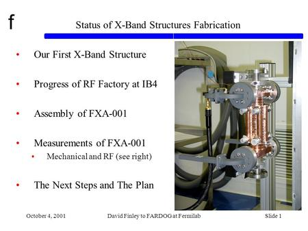 F October 4, 2001David Finley to FARDOG at FermilabSlide 1 Status of X-Band Structures Fabrication Our First X-Band Structure Progress of RF Factory at.