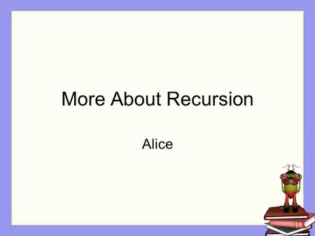 More About Recursion Alice. A second form of recursion A second form of recursion is used when the solution to a problem depends on the ability to break.