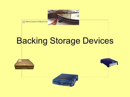 Backing Storage Devices. Difference between Backing Storage Devices and Media A backing storage device is used to read the media. For example –A CD drive.