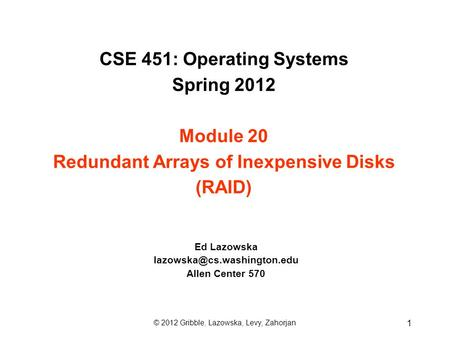CSE 451: Operating Systems Spring 2012 Module 20 Redundant Arrays of Inexpensive Disks (RAID) Ed Lazowska Allen Center 570 ©