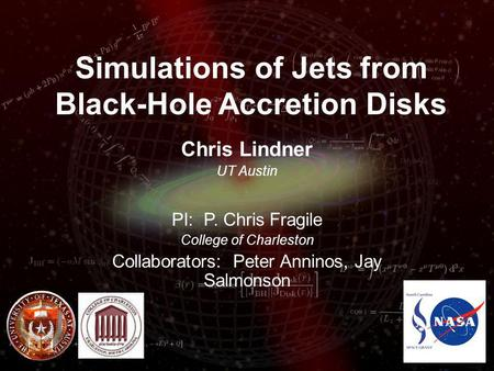 Simulations of Jets from Black-Hole Accretion Disks Chris Lindner UT Austin PI: P. Chris Fragile College of Charleston Collaborators: Peter Anninos, Jay.