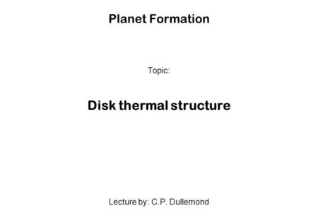 Planet Formation Topic: Disk thermal structure Lecture by: C.P. Dullemond.