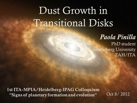 Dust Growth in Transitional Disks Paola Pinilla PhD student Heidelberg University ZAH/ITA 1st ITA-MPIA/Heidelberg-IPAG Colloquium Signs of planetary formation.