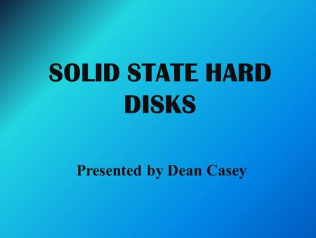 SOLID STATE HARD DISKS Presented by Dean Casey. Solid State Hard Disks The solid state hard disk uses a solid state memory to store its data. The solid.