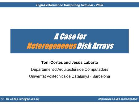 High-Performance Computing Seminar - 2000 © Toni Cortes  A Case for Heterogeneous Disk Arrays Toni Cortes.