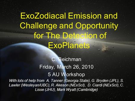 ExoZodiacal Emission and Challenge and Opportunity for The Detection of ExoPlanets C. Beichman Friday, March 26, 2010 5 AU Workshop With lots of help from.